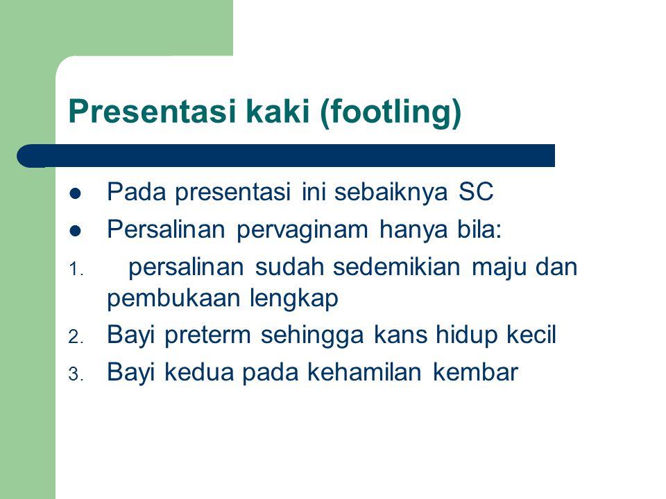 Presentasi kaki (footling) Pada presentasi ini sebaiknya SC Persalinan pervaginam hanya bila: 1. persalinan sudah sedemikian maju dan pembukaan lengka