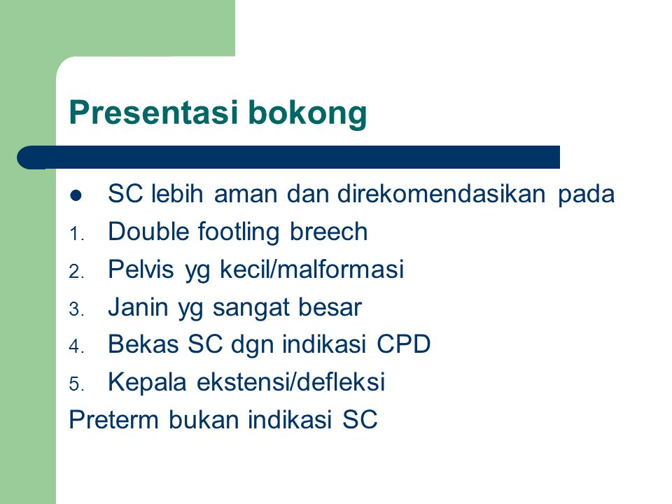 Presentasi bokong SC lebih aman dan direkomendasikan pada 1. Double footling breech 2. Pelvis yg kecil/malformasi 3. Janin yg sangat besar 4. Bekas SC