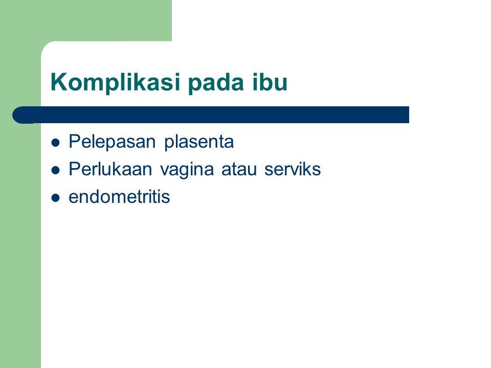 Komplikasi pada ibu Pelepasan plasenta Perlukaan vagina atau serviks endometritis