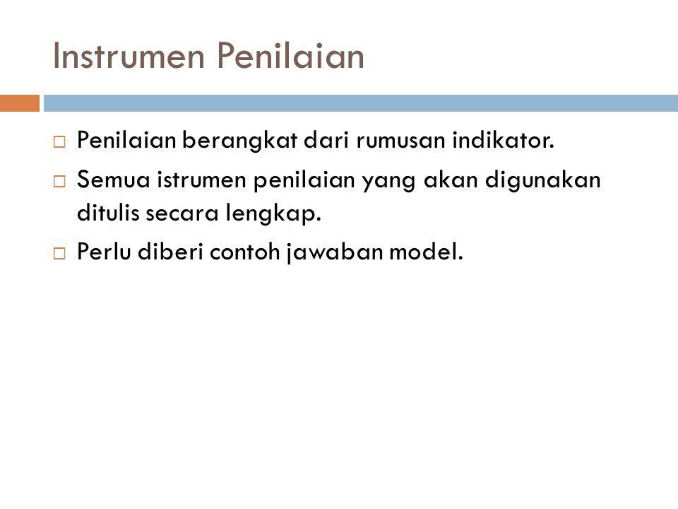 Instrumen Penilaian  Penilaian berangkat dari rumusan indikator.  Semua istrumen penilaian yang akan digunakan ditulis secara lengkap.  Perlu diber