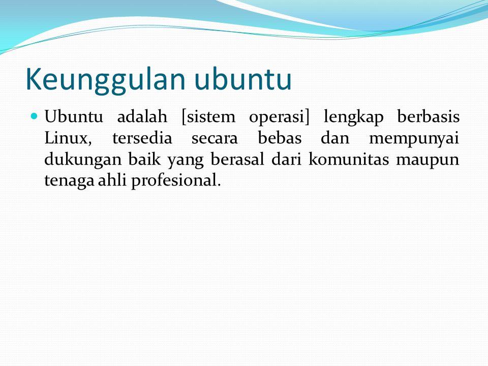 Keunggulan ubuntu Ubuntu adalah [sistem operasi] lengkap berbasis Linux, tersedia secara bebas dan mempunyai dukungan baik yang berasal dari komunitas