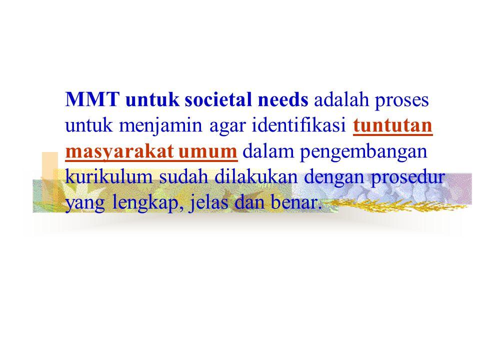 MMT untuk societal needs adalah proses untuk menjamin agar identifikasi tuntutan masyarakat umum dalam pengembangan kurikulum sudah dilakukan dengan prosedur yang lengkap, jelas dan benar.