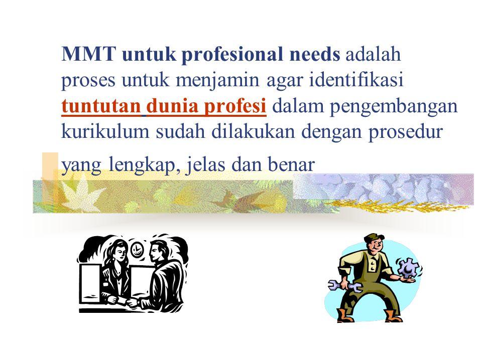 MMT untuk profesional needs adalah proses untuk menjamin agar identifikasi tuntutan dunia profesi dalam pengembangan kurikulum sudah dilakukan dengan prosedur yang lengkap, jelas dan benar
