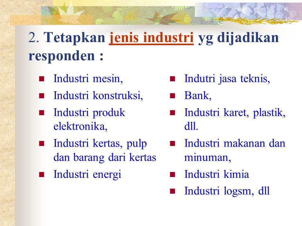 2. Tetapkan jenis industri yg dijadikan responden : Industri mesin, Industri konstruksi, Industri produk elektronika, Industri kertas, pulp dan barang