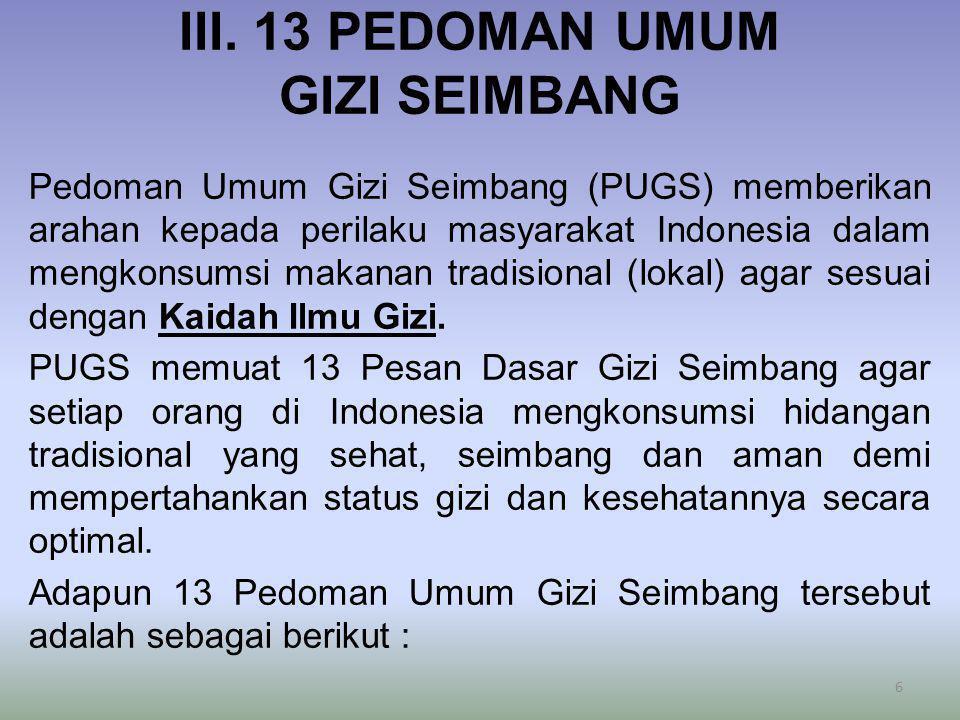 III. 13 PEDOMAN UMUM GIZI SEIMBANG Pedoman Umum Gizi Seimbang (PUGS) memberikan arahan kepada perilaku masyarakat Indonesia dalam mengkonsumsi makanan