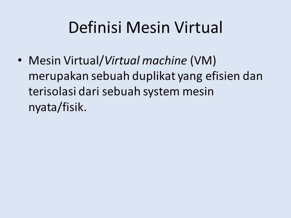 Definisi Mesin Virtual Mesin Virtual/Virtual machine (VM) merupakan sebuah duplikat yang efisien dan terisolasi dari sebuah system mesin nyata/fisik.