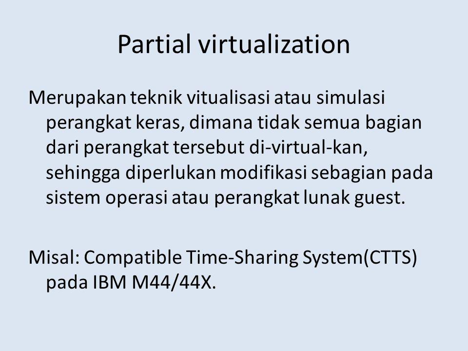 Partial virtualization Merupakan teknik vitualisasi atau simulasi perangkat keras, dimana tidak semua bagian dari perangkat tersebut di-virtual-kan, sehingga diperlukan modifikasi sebagian pada sistem operasi atau perangkat lunak guest.