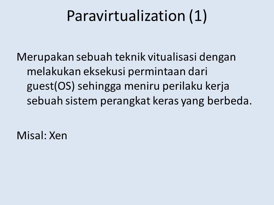 Paravirtualization (1) Merupakan sebuah teknik vitualisasi dengan melakukan eksekusi permintaan dari guest(OS) sehingga meniru perilaku kerja sebuah sistem perangkat keras yang berbeda.