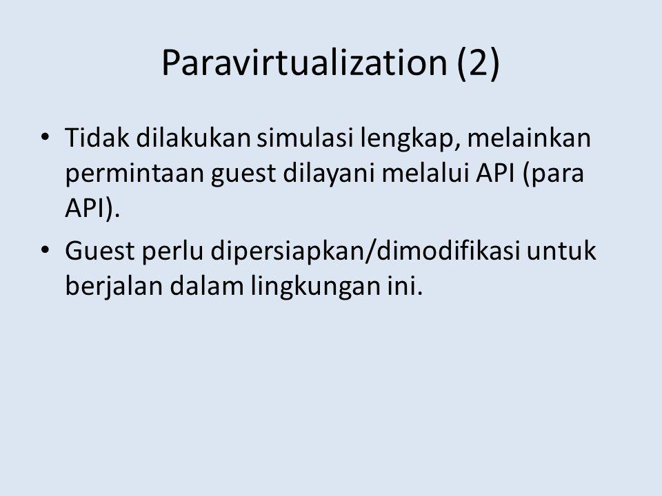 Paravirtualization (2) Tidak dilakukan simulasi lengkap, melainkan permintaan guest dilayani melalui API (para API).