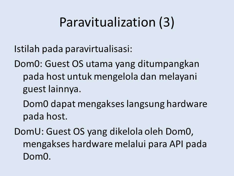 Paravitualization (3) Istilah pada paravirtualisasi: Dom0: Guest OS utama yang ditumpangkan pada host untuk mengelola dan melayani guest lainnya.