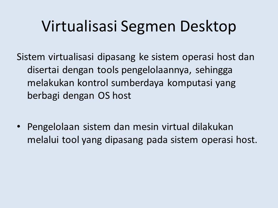 Virtualisasi Segmen Desktop Sistem virtualisasi dipasang ke sistem operasi host dan disertai dengan tools pengelolaannya, sehingga melakukan kontrol sumberdaya komputasi yang berbagi dengan OS host Pengelolaan sistem dan mesin virtual dilakukan melalui tool yang dipasang pada sistem operasi host.