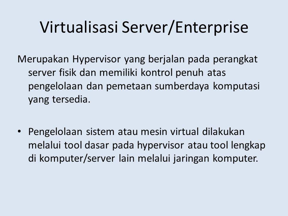 Virtualisasi Server/Enterprise Merupakan Hypervisor yang berjalan pada perangkat server fisik dan memiliki kontrol penuh atas pengelolaan dan pemetaan sumberdaya komputasi yang tersedia.