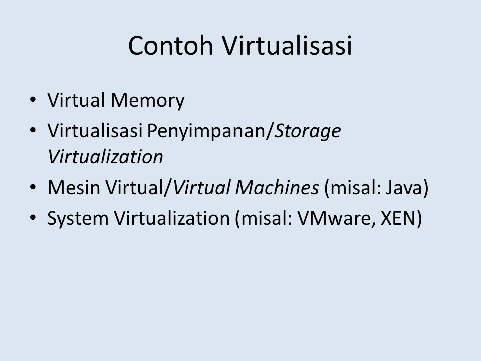 Contoh Virtualisasi Virtual Memory Virtualisasi Penyimpanan/Storage Virtualization Mesin Virtual/Virtual Machines (misal: Java) System Virtualization