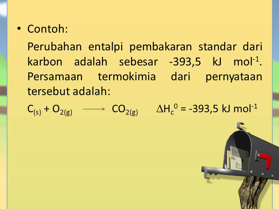 Contoh: Perubahan entalpi pembakaran standar dari karbon adalah sebesar -393,5 kJ mol -1. Persamaan termokimia dari pernyataan tersebut adalah: C (s)