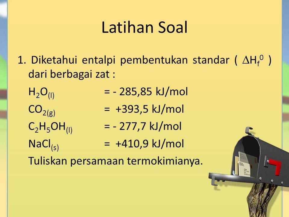 Latihan Soal 1. Diketahui entalpi pembentukan standar (  H f 0 ) dari berbagai zat : H 2 O (l) = - 285,85 kJ/mol CO 2(g) = +393,5 kJ/mol C 2 H 5 OH (