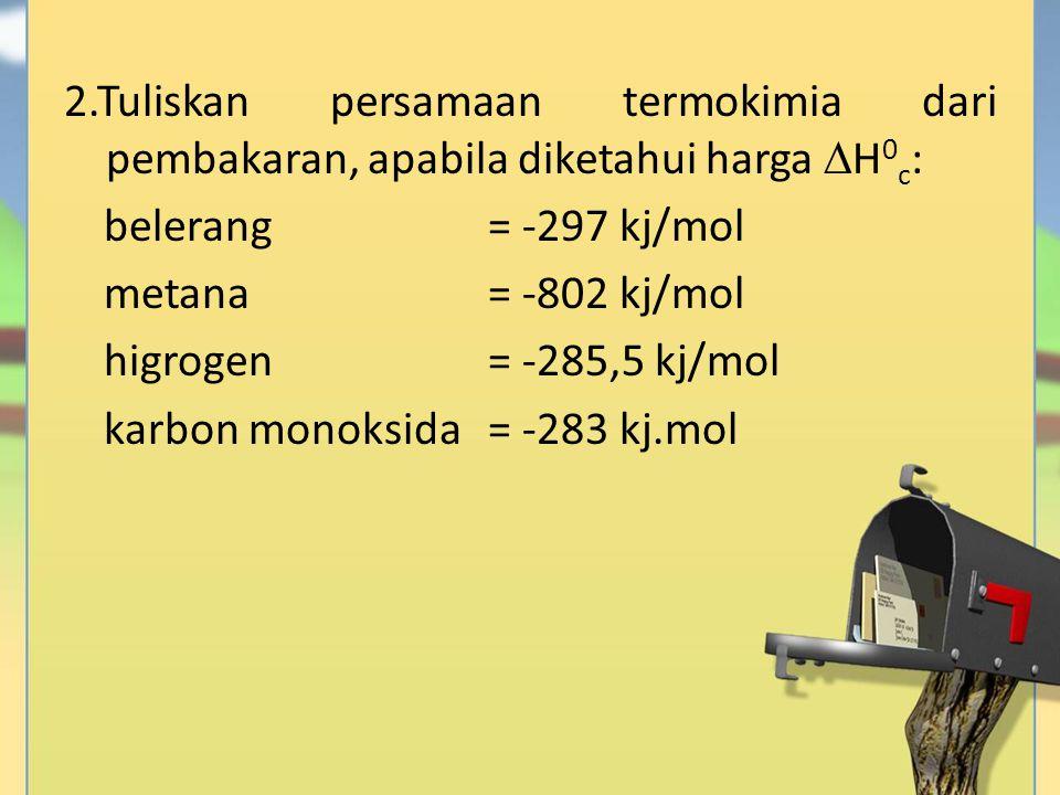 2.Tuliskan persamaan termokimia dari pembakaran, apabila diketahui harga  H 0 c : belerang= -297 kj/mol metana= -802 kj/mol higrogen= -285,5 kj/mol k