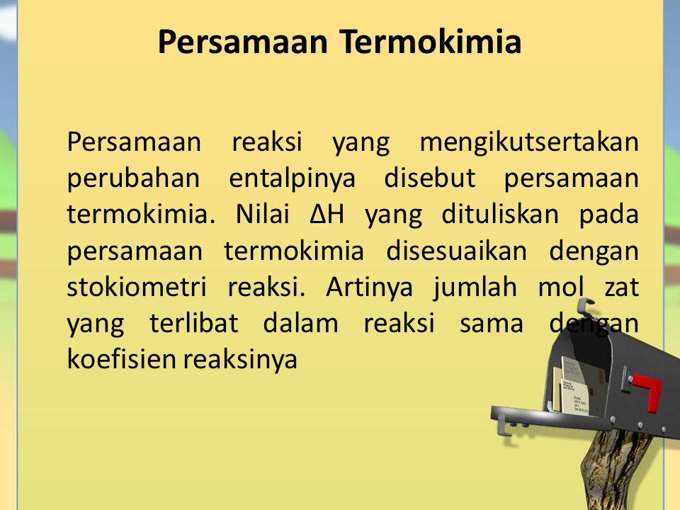 Persamaan Termokimia Persamaan reaksi yang mengikutsertakan perubahan entalpinya disebut persamaan termokimia. Nilai ∆H yang dituliskan pada persamaan