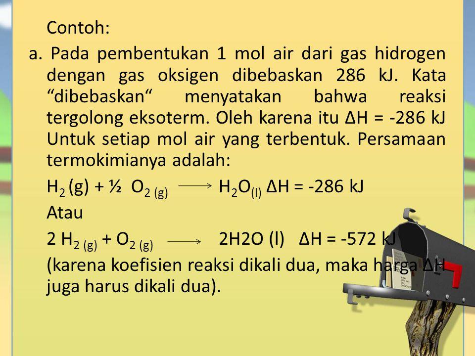 """Contoh: a. Pada pembentukan 1 mol air dari gas hidrogen dengan gas oksigen dibebaskan 286 kJ. Kata """"dibebaskan"""" menyatakan bahwa reaksi tergolong ekso"""