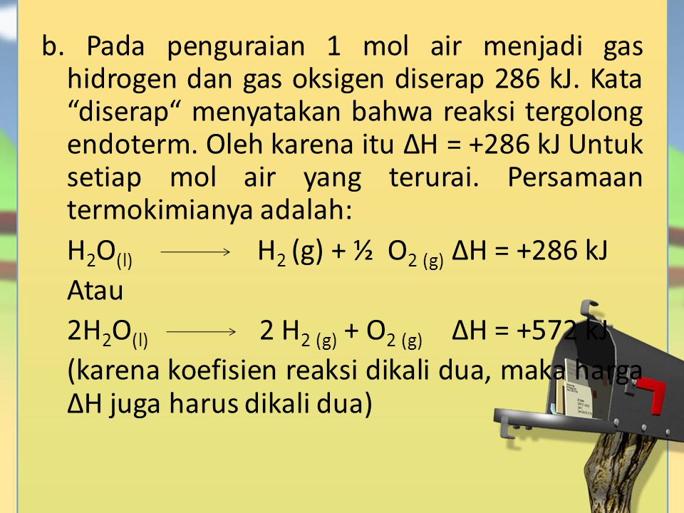 "b. Pada penguraian 1 mol air menjadi gas hidrogen dan gas oksigen diserap 286 kJ. Kata ""diserap"" menyatakan bahwa reaksi tergolong endoterm. Oleh kare"
