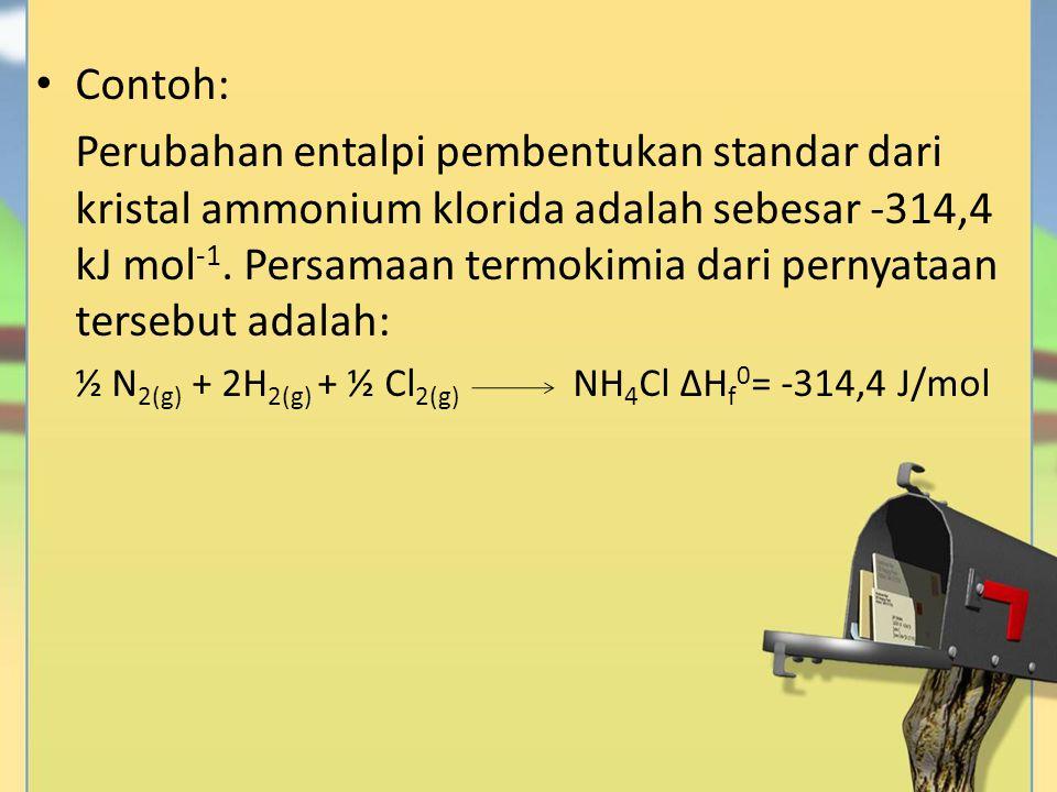 Contoh: Perubahan entalpi pembentukan standar dari kristal ammonium klorida adalah sebesar -314,4 kJ mol -1. Persamaan termokimia dari pernyataan ters