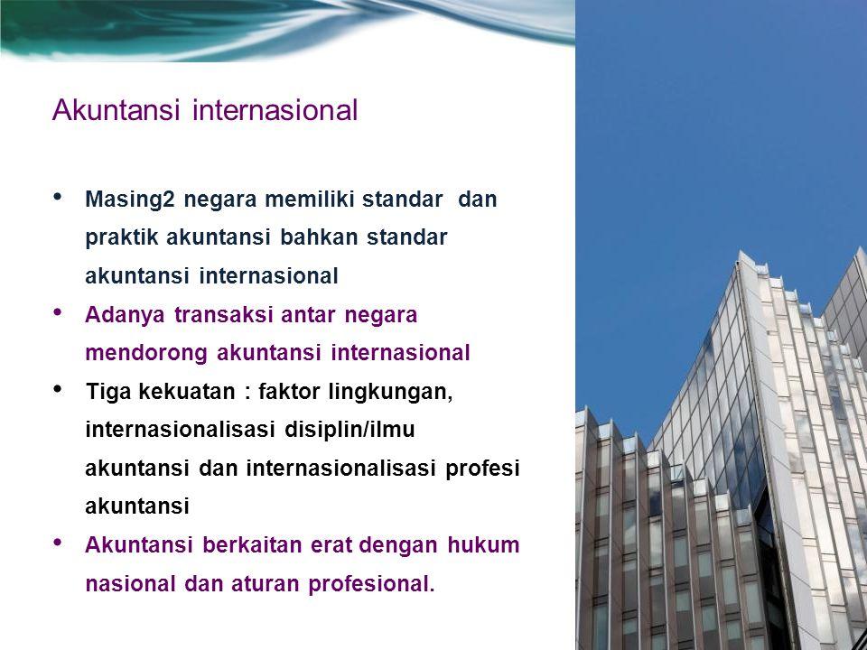 Akuntansi internasional Masing2 negara memiliki standar dan praktik akuntansi bahkan standar akuntansi internasional Adanya transaksi antar negara mendorong akuntansi internasional Tiga kekuatan : faktor lingkungan, internasionalisasi disiplin/ilmu akuntansi dan internasionalisasi profesi akuntansi Akuntansi berkaitan erat dengan hukum nasional dan aturan profesional.