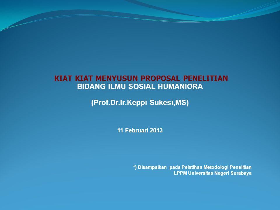 *) Disampaikan pada Pelatihan Metodologi Penelitian LPPM Universitas Negeri Surabaya KIAT KIAT MENYUSUN PROPOSAL PENELITIAN BIDANG ILMU SOSIAL HUMANIO