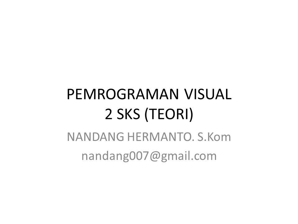 PEMROGRAMAN VISUAL 2 SKS (TEORI) NANDANG HERMANTO. S.Kom nandang007@gmail.com