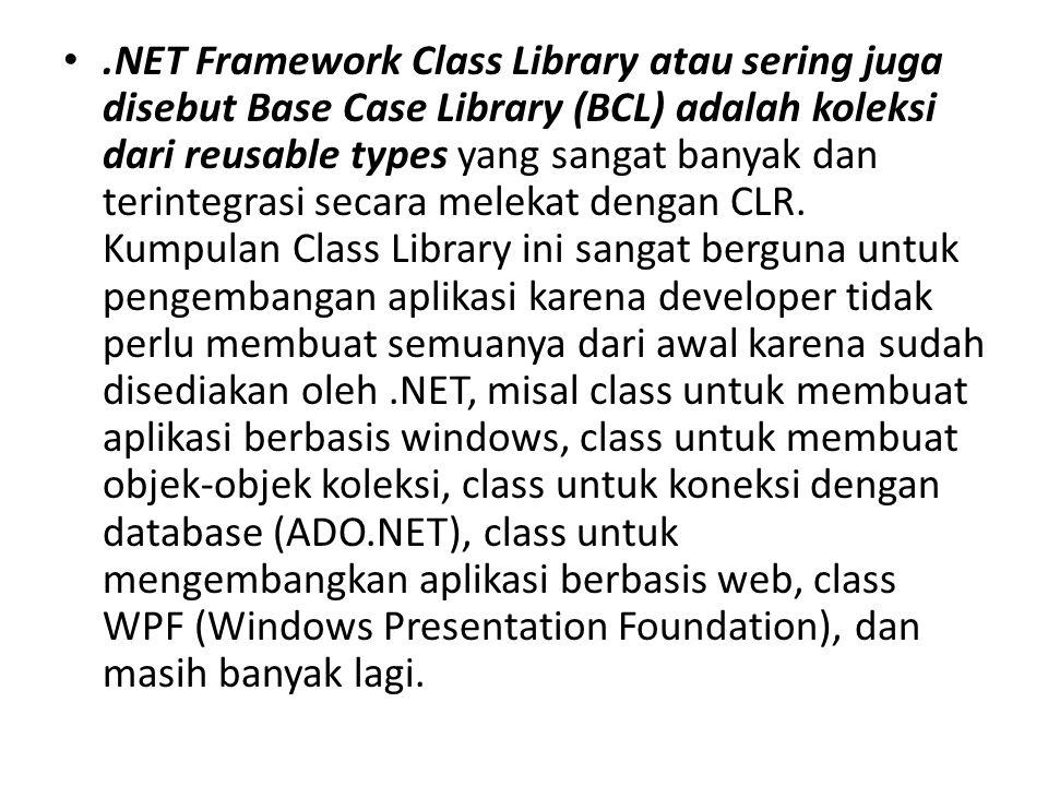 .NET Framework Class Library atau sering juga disebut Base Case Library (BCL) adalah koleksi dari reusable types yang sangat banyak dan terintegrasi s