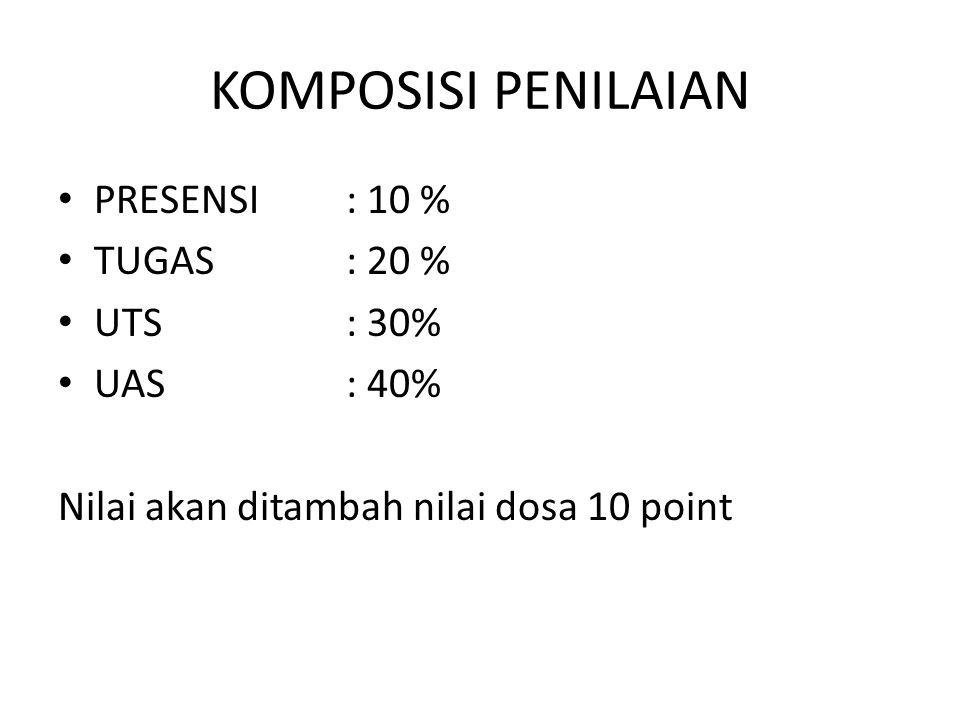 KOMPOSISI PENILAIAN PRESENSI: 10 % TUGAS: 20 % UTS: 30% UAS: 40% Nilai akan ditambah nilai dosa 10 point