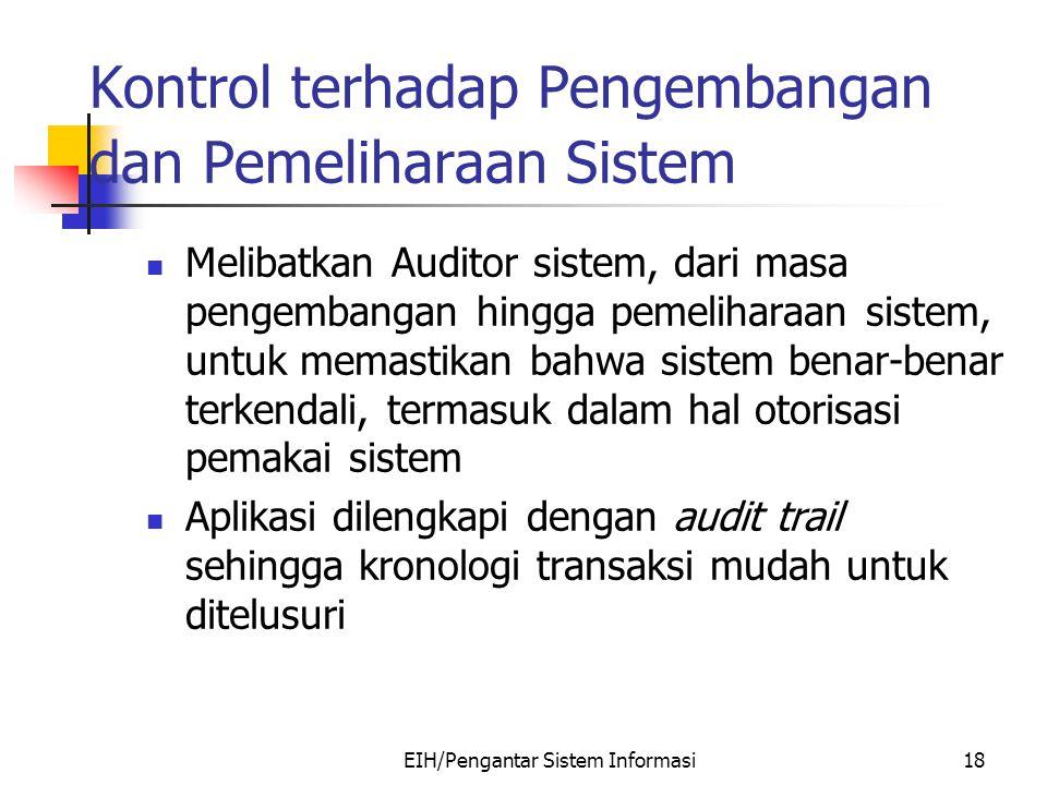 EIH/Pengantar Sistem Informasi18 Kontrol terhadap Pengembangan dan Pemeliharaan Sistem Melibatkan Auditor sistem, dari masa pengembangan hingga pemeliharaan sistem, untuk memastikan bahwa sistem benar-benar terkendali, termasuk dalam hal otorisasi pemakai sistem Aplikasi dilengkapi dengan audit trail sehingga kronologi transaksi mudah untuk ditelusuri