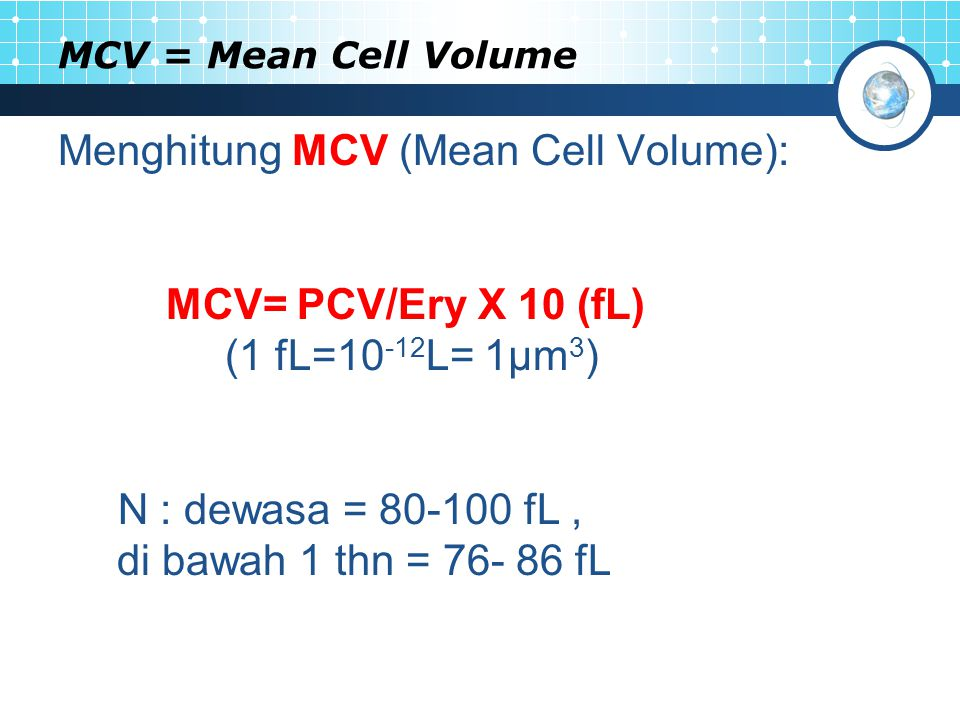 MCV = Mean Cell Volume Menghitung MCV (Mean Cell Volume): MCV= PCV/Ery X 10 (fL) (1 fL=10 -12 L= 1μm 3 ) N : dewasa = 80-100 fL, di bawah 1 thn = 76-
