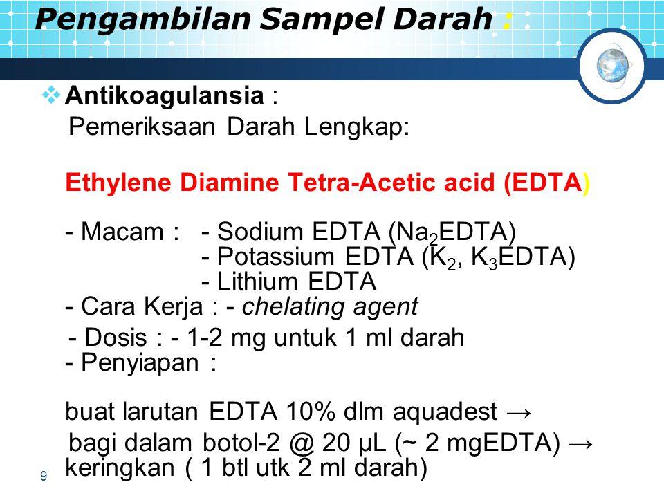 9 Pengambilan Sampel Darah :  Antikoagulansia : Pemeriksaan Darah Lengkap: Ethylene Diamine Tetra-Acetic acid (EDTA) - Macam : - Sodium EDTA (Na 2 EDTA) - Potassium EDTA (K 2, K 3 EDTA) - Lithium EDTA - Cara Kerja : - chelating agent - Dosis : - 1-2 mg untuk 1 ml darah - Penyiapan : buat larutan EDTA 10% dlm aquadest → bagi dalam botol-2 @ 20 μL (~ 2 mgEDTA) → keringkan ( 1 btl utk 2 ml darah)