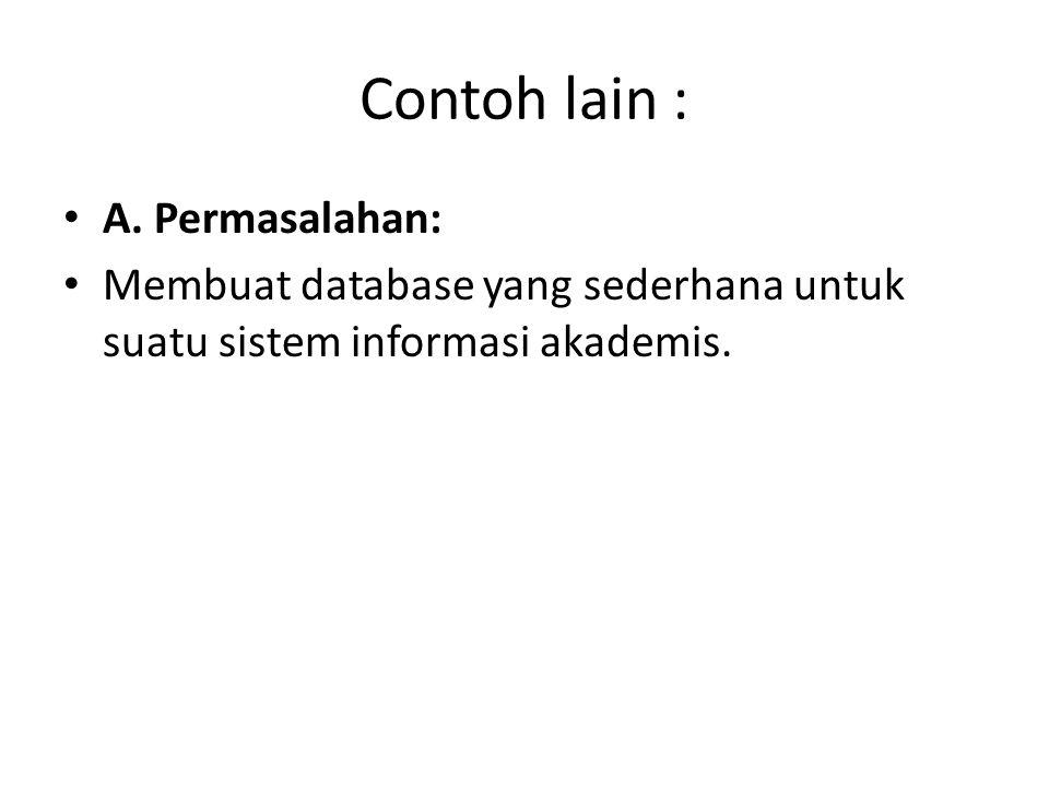 Contoh lain : A. Permasalahan: Membuat database yang sederhana untuk suatu sistem informasi akademis.