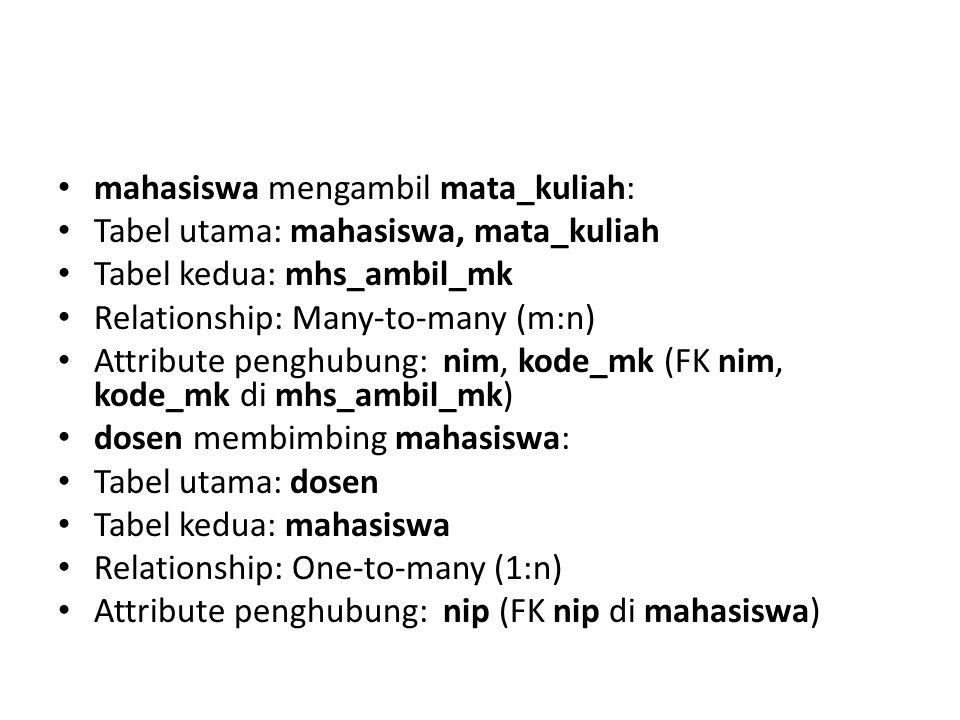 mahasiswa mengambil mata_kuliah: Tabel utama: mahasiswa, mata_kuliah Tabel kedua: mhs_ambil_mk Relationship: Many-to-many (m:n) Attribute penghubung:
