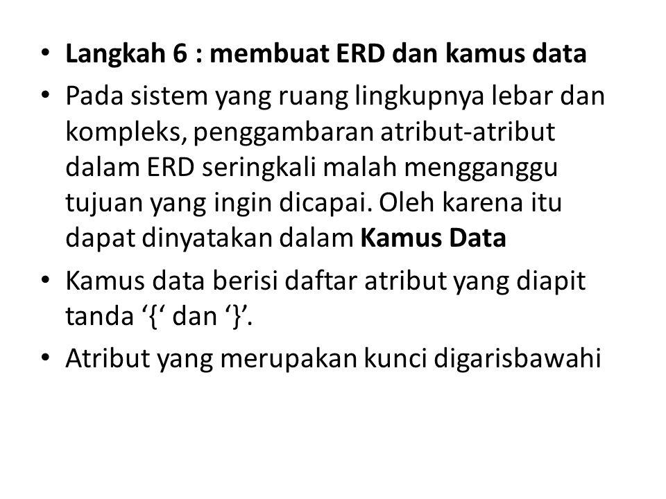 Langkah 6 : membuat ERD dan kamus data Pada sistem yang ruang lingkupnya lebar dan kompleks, penggambaran atribut-atribut dalam ERD seringkali malah m