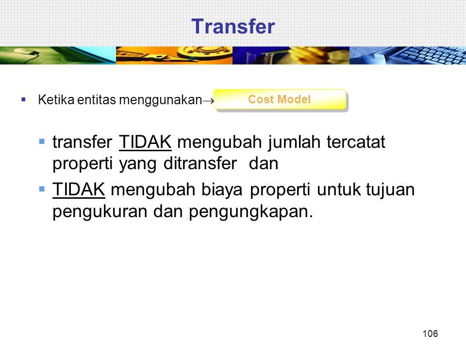  Ketika entitas menggunakan   transfer TIDAK mengubah jumlah tercatat properti yang ditransfer dan  TIDAK mengubah biaya properti untuk tujuan pen