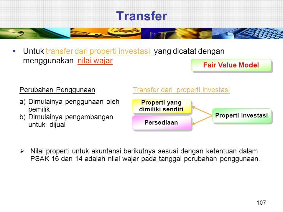 Fair Value Model  Untuk transfer dari properti investasi yang dicatat dengan menggunakan nilai wajar  Nilai properti untuk akuntansi berikutnya sesu