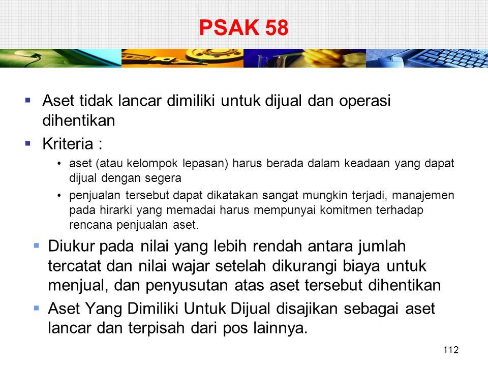 PSAK 58  Aset tidak lancar dimiliki untuk dijual dan operasi dihentikan  Kriteria : aset (atau kelompok lepasan) harus berada dalam keadaan yang dap