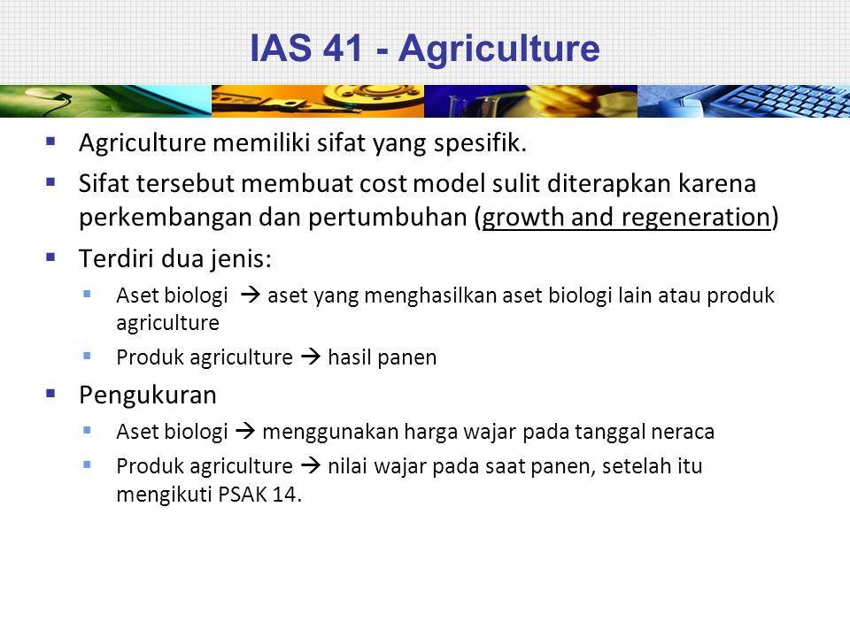 IAS 41 - Agriculture  Agriculture memiliki sifat yang spesifik.  Sifat tersebut membuat cost model sulit diterapkan karena perkembangan dan pertumbu