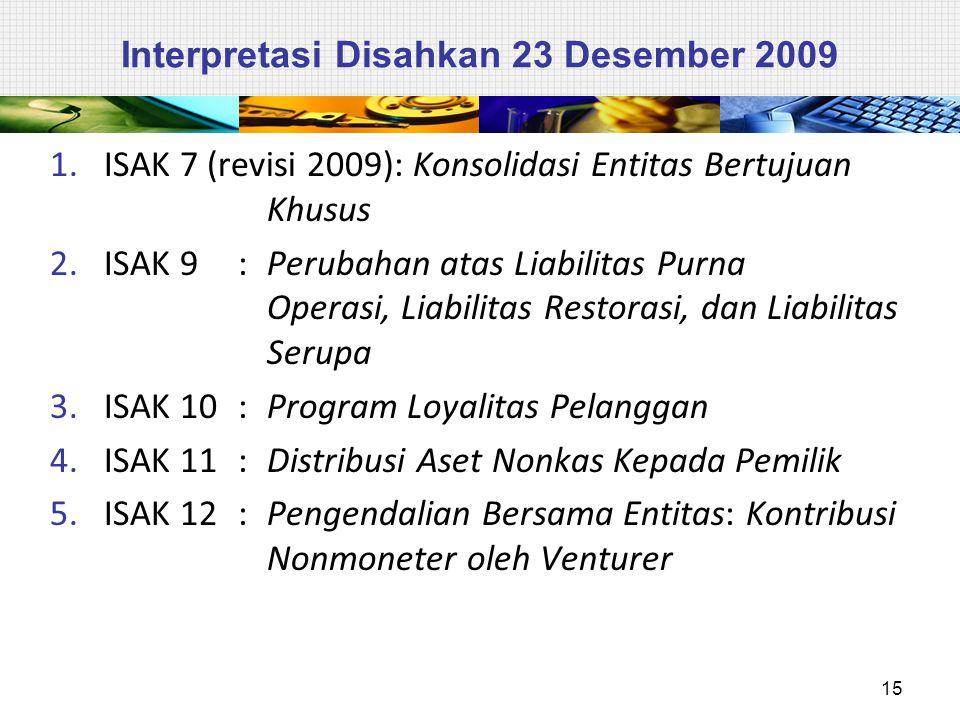 Interpretasi Disahkan 23 Desember 2009 1.ISAK 7 (revisi 2009): Konsolidasi Entitas Bertujuan Khusus 2.ISAK 9: Perubahan atas Liabilitas Purna Operasi,
