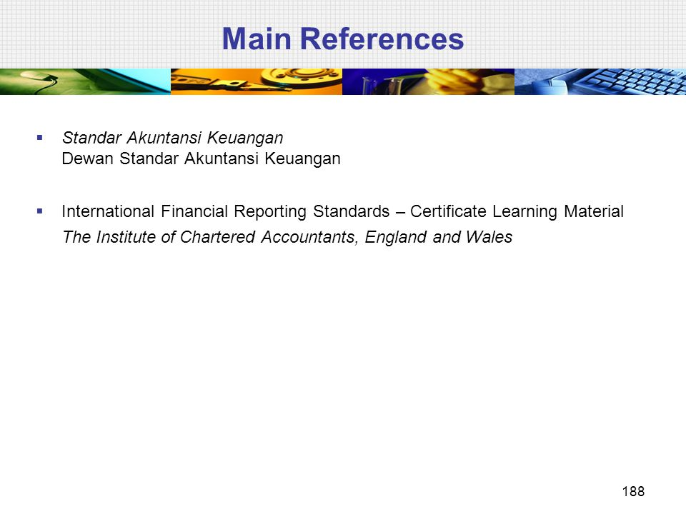 Main References  Standar Akuntansi Keuangan Dewan Standar Akuntansi Keuangan  International Financial Reporting Standards – Certificate Learning Material The Institute of Chartered Accountants, England and Wales 188