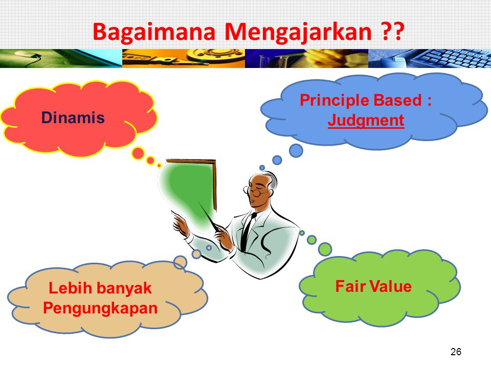 Bagaimana Mengajarkan ?? Principle Based : Judgment Dinamis Fair Value Lebih banyak Pengungkapan 26