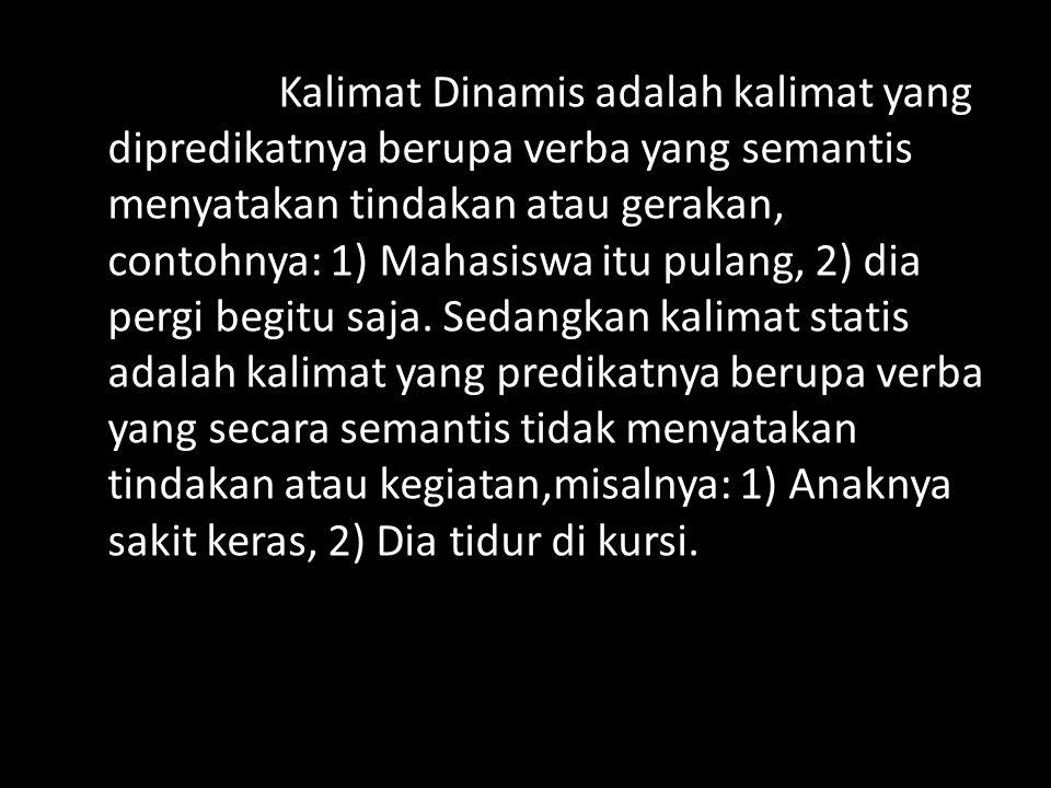 Kalimat Dinamis adalah kalimat yang dipredikatnya berupa verba yang semantis menyatakan tindakan atau gerakan, contohnya: 1) Mahasiswa itu pulang, 2)