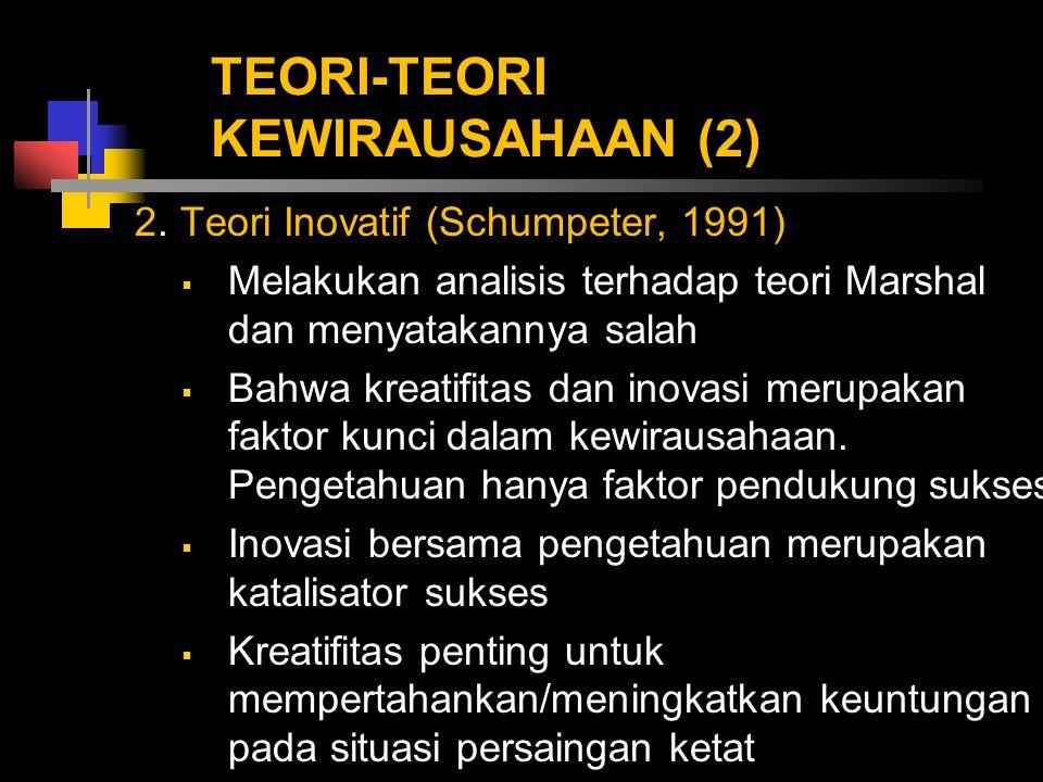 TEORI-TEORI KEWIRAUSAHAAN (2) 2. Teori Inovatif (Schumpeter, 1991)  Melakukan analisis terhadap teori Marshal dan menyatakannya salah  Bahwa kreatif