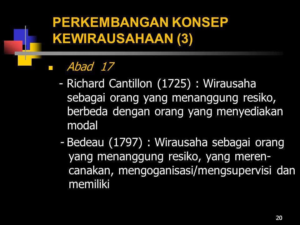 PERKEMBANGAN KONSEP KEWIRAUSAHAAN (3) Abad 17 - Richard Cantillon (1725) : Wirausaha sebagai orang yang menanggung resiko, berbeda dengan orang yang m