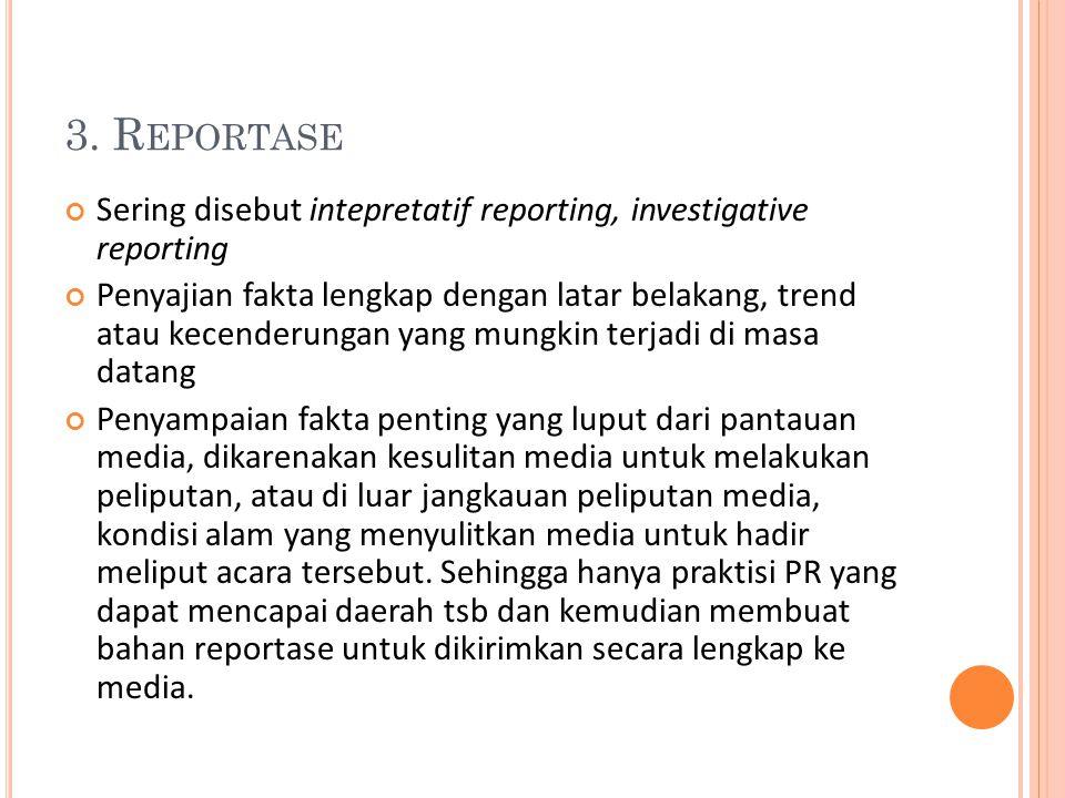 3. R EPORTASE Sering disebut intepretatif reporting, investigative reporting Penyajian fakta lengkap dengan latar belakang, trend atau kecenderungan y