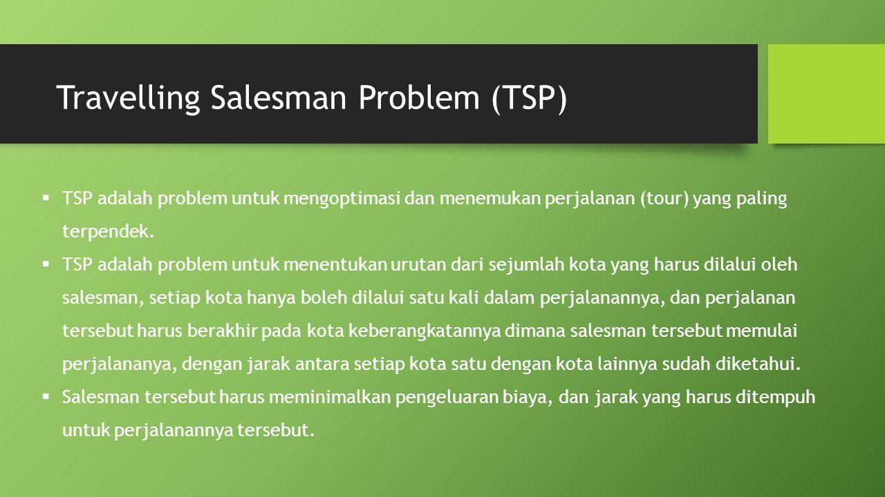 Travelling Salesman Problem (TSP)  TSP adalah problem untuk mengoptimasi dan menemukan perjalanan (tour) yang paling terpendek.