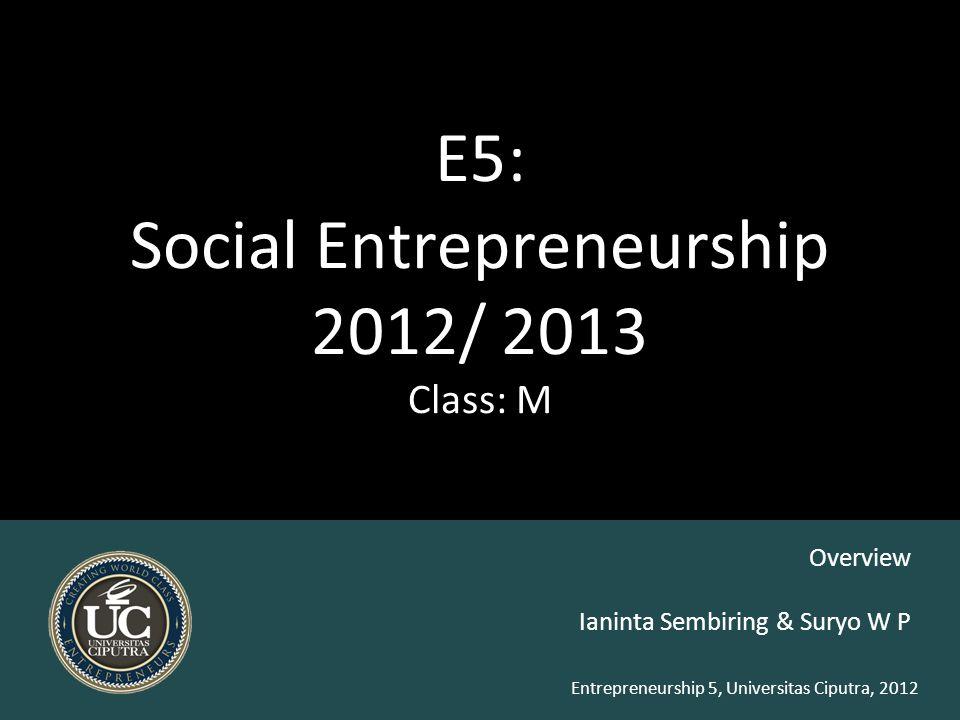 Entrepreneurship 5, Universitas Ciputra, 2012 E5: Social Entrepreneurship 2012/ 2013 Class: M Ianinta Sembiring & Suryo W P Overview
