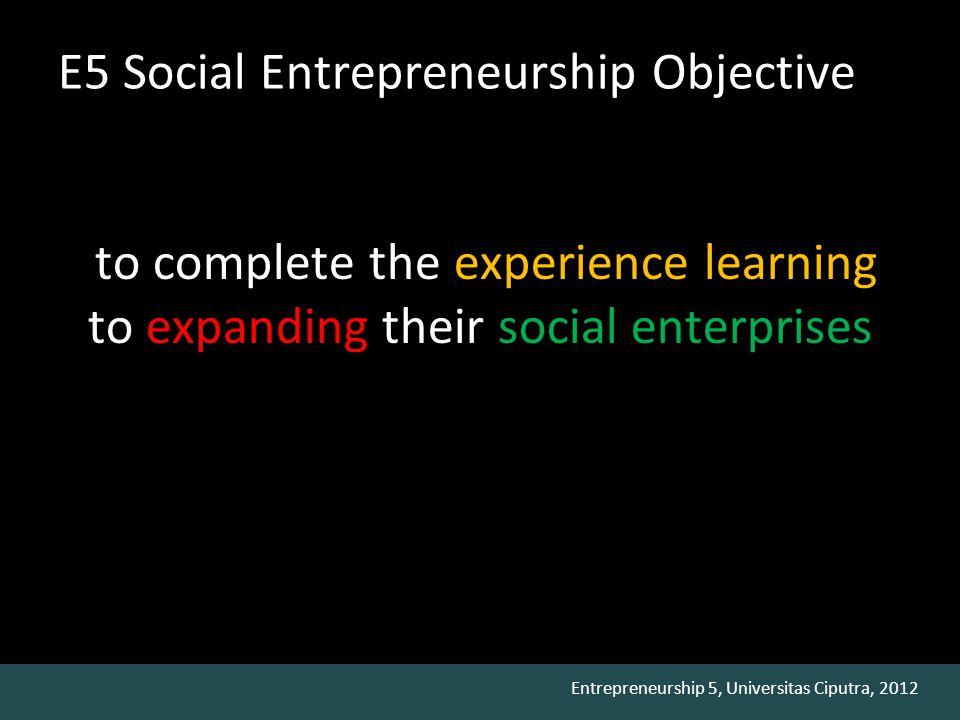 Entrepreneurship 5, Universitas Ciputra, 2012 Social Venture Rules 1.Program should be able to empower the target communities 2.Program should be sustainable 3.Program should be able to be self supporting 4.Program should be innovative