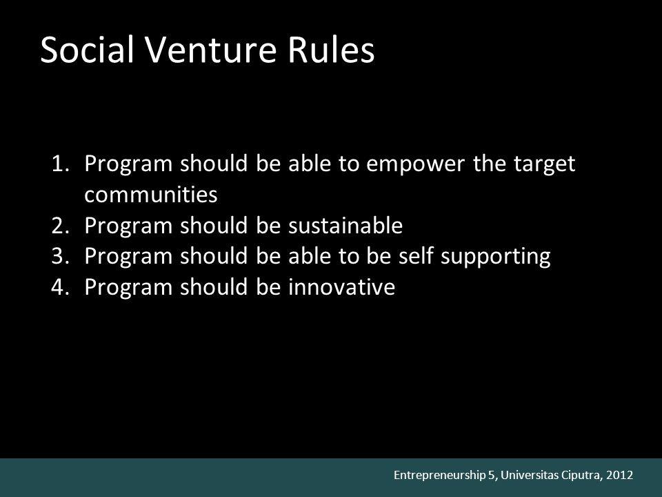 Entrepreneurship 5, Universitas Ciputra, 2012 Social Venture Rules 1.Program should be able to empower the target communities 2.Program should be sust